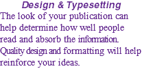Design & Typesetting The look of your publication can help determine how well people read and absorb the information. Quality design and formatting will help reinforce your ideas.