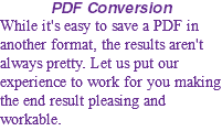PDF Conversion While it's easy to save a PDF in another format, the results aren't always pretty. Let us put our experience to work for you making the end result pleasing and workable.
